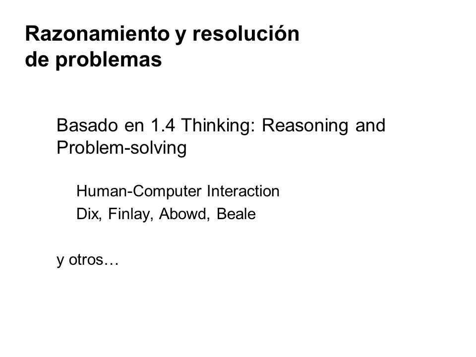 Razonamiento y resolución de problemas Basado en 1.4 Thinking: Reasoning and Problem-solving Human-Computer Interaction Dix, Finlay, Abowd, Beale y otros…