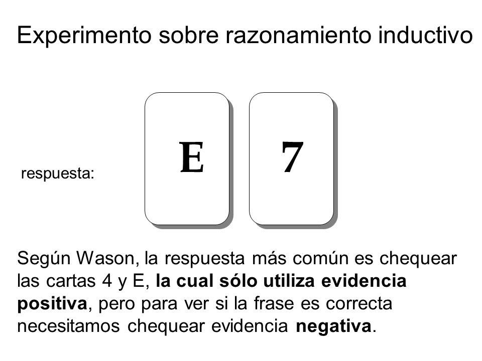 Experimento sobre razonamiento inductivo E 7 Según Wason, la respuesta más común es chequear las cartas 4 y E, la cual sólo utiliza evidencia positiva, pero para ver si la frase es correcta necesitamos chequear evidencia negativa.