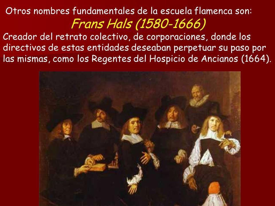 Otros nombres fundamentales de la escuela flamenca son: Frans Hals (1580-1666) Creador del retrato colectivo, de corporaciones, donde los directivos de estas entidades deseaban perpetuar su paso por las mismas, como los Regentes del Hospicio de Ancianos (1664).