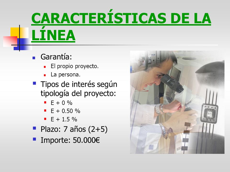 CARACTERÍSTICAS DE LA LÍNEA Garantía: El propio proyecto. La persona. Tipos de interés según tipología del proyecto: E + 0 % E + 0.50 % E + 1.5 % Plaz