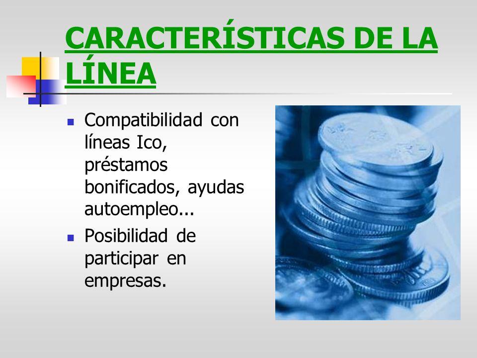 CARACTERÍSTICAS DE LA LÍNEA Compatibilidad con líneas Ico, préstamos bonificados, ayudas autoempleo... Posibilidad de participar en empresas.