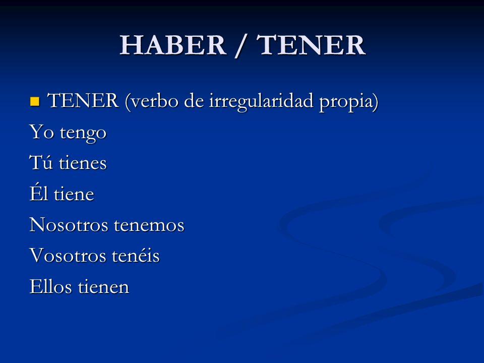HABER / TENER TENER (verbo de irregularidad propia) TENER (verbo de irregularidad propia) Yo tengo Tú tienes Él tiene Nosotros tenemos Vosotros tenéis