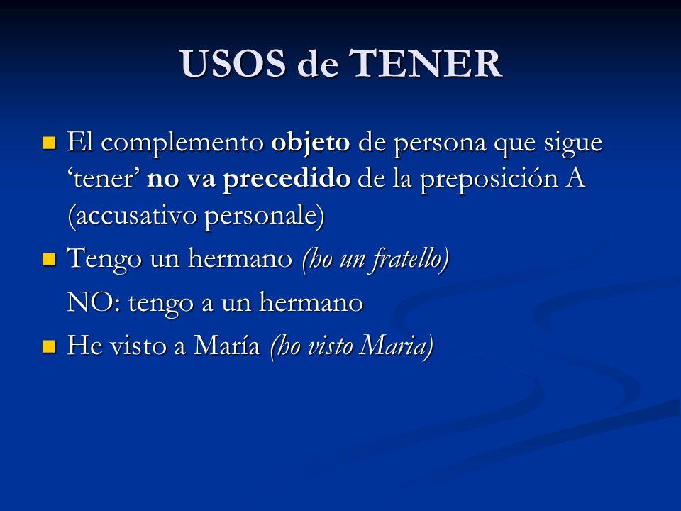 USOS de TENER El complemento objeto de persona que sigue tener no va precedido de la preposición A (accusativo personale) El complemento objeto de per