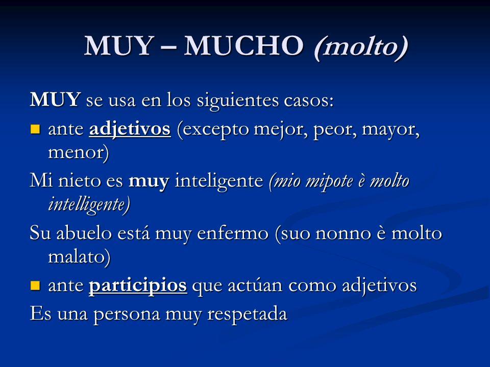 MUY – MUCHO (molto) MUY se usa en los siguientes casos: ante adjetivos (excepto mejor, peor, mayor, menor) ante adjetivos (excepto mejor, peor, mayor,