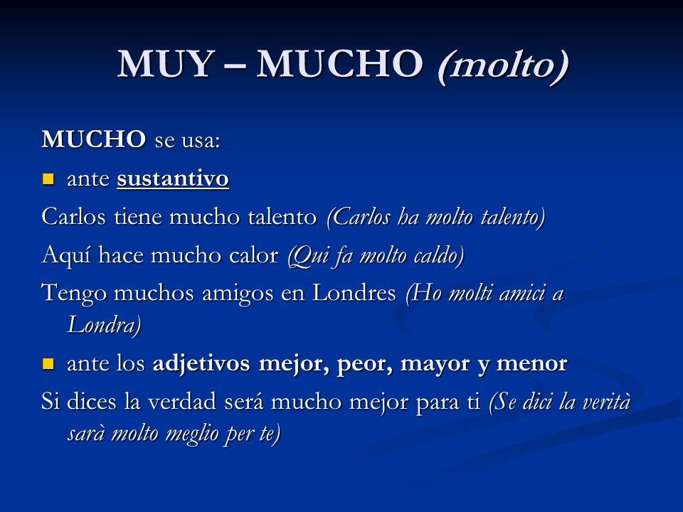 MUY – MUCHO (molto) MUCHO se usa: ante sustantivo ante sustantivo Carlos tiene mucho talento (Carlos ha molto talento) Aquí hace mucho calor (Qui fa m