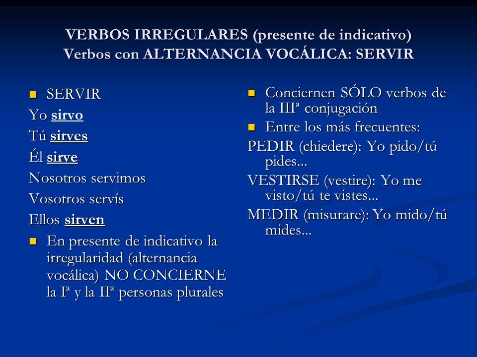 VERBOS IRREGULARES (presente de indicativo) Verbos con ALTERNANCIA VOCÁLICA: SERVIR SERVIR SERVIR Yo Yo sirvo Tú sirves Él sirve Nosotros servimos Vos