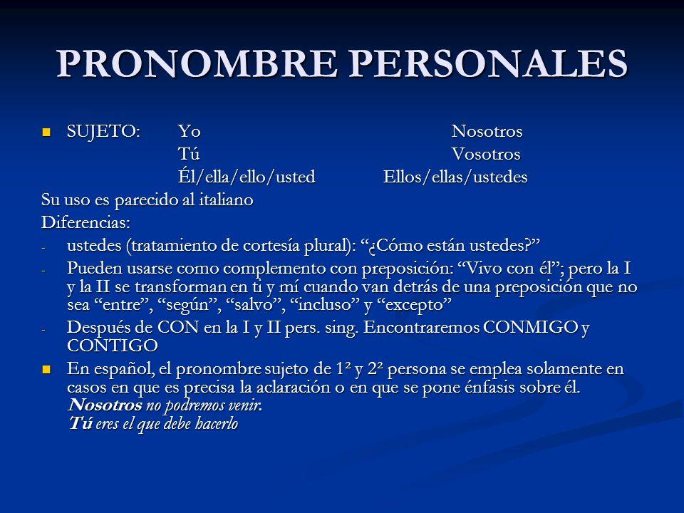 PRONOMBRE PERSONALES SUJETO:YoNosotros SUJETO:YoNosotros TúVosotros Él/ella/ello/usted Ellos/ellas/ustedes Su uso es parecido al italiano Diferencias: