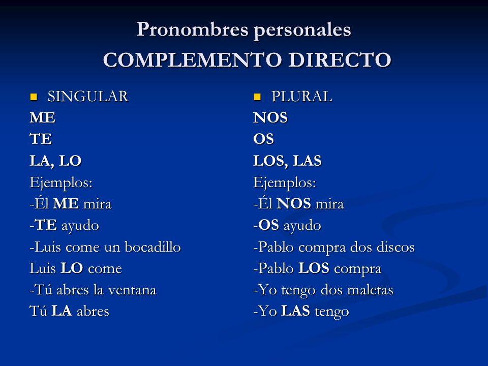 Pronombres personales COMPLEMENTO DIRECTO SINGULAR SINGULARMETE LA, LO Ejemplos: -Él ME mira -TE ayudo -Luis come un bocadillo Luis LO come -Tú abres