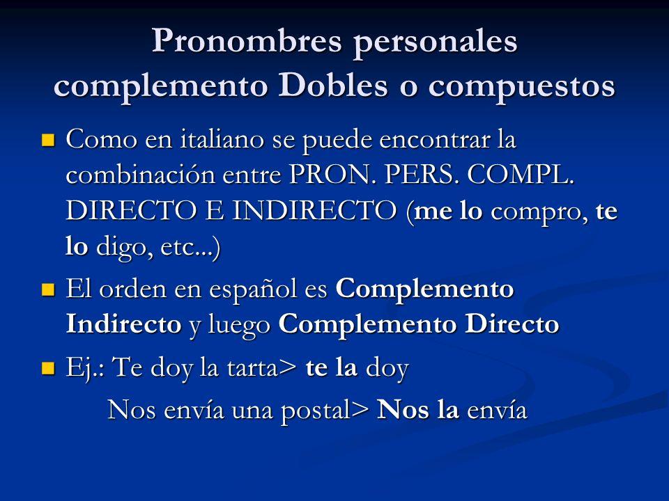 Pronombres personales complemento Dobles o compuestos Como en italiano se puede encontrar la combinación entre PRON. PERS. COMPL. DIRECTO E INDIRECTO
