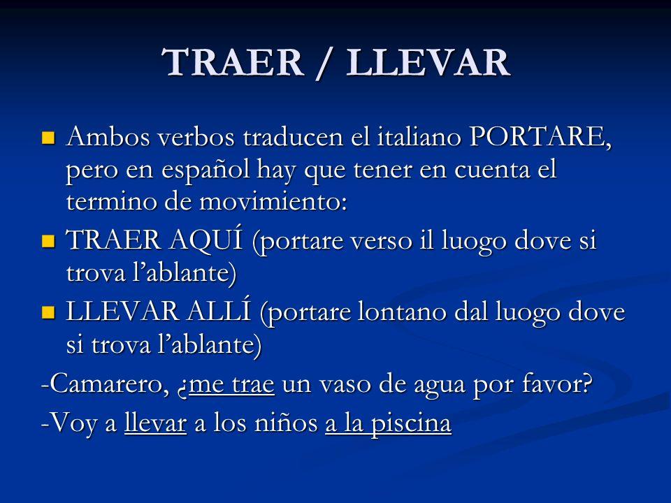TRAER / LLEVAR Ambos verbos traducen el italiano PORTARE, pero en español hay que tener en cuenta el termino de movimiento: Ambos verbos traducen el i