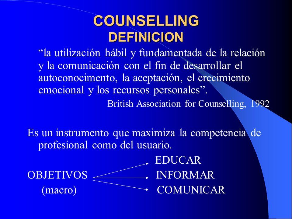 COUNSELLING DEFINICION la utilización hábil y fundamentada de la relación y la comunicación con el fin de desarrollar el autoconocimento, la aceptación, el crecimiento emocional y los recursos personales.
