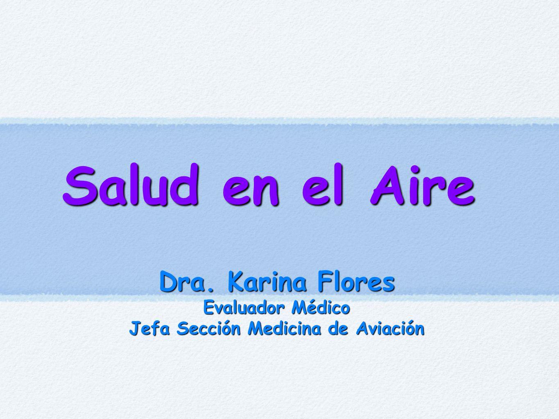 Salud en el Aire Dra. Karina Flores Evaluador Médico Jefa Sección Medicina de Aviación