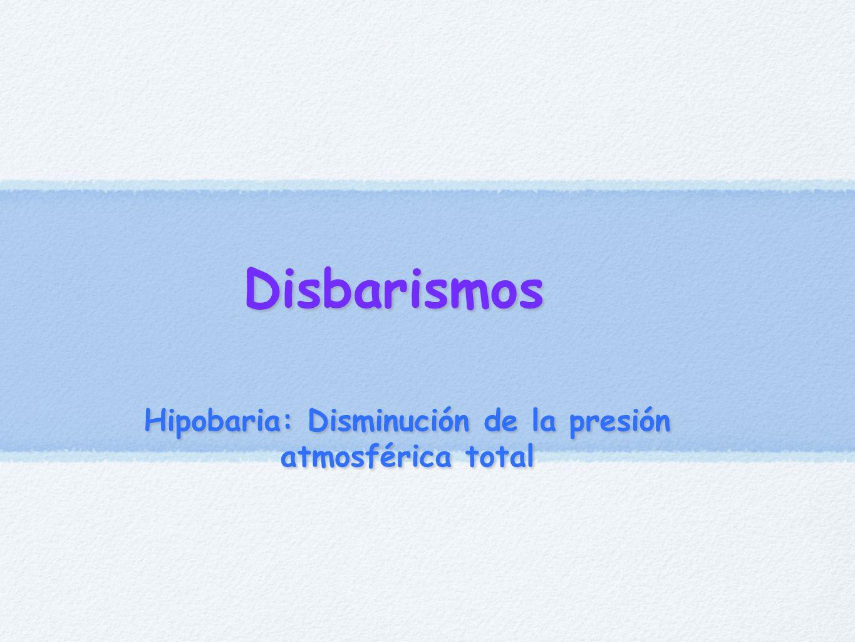 Disbarismos Hipobaria: Disminución de la presión atmosférica total