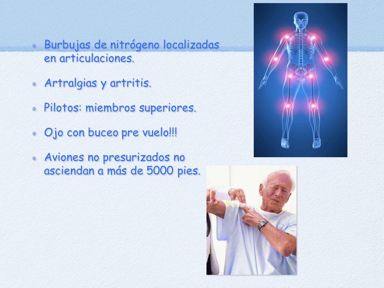 Burbujas de nitrógeno localizadas en articulaciones. Artralgias y artritis. Pilotos: miembros superiores. Ojo con buceo pre vuelo!!! Aviones no presur