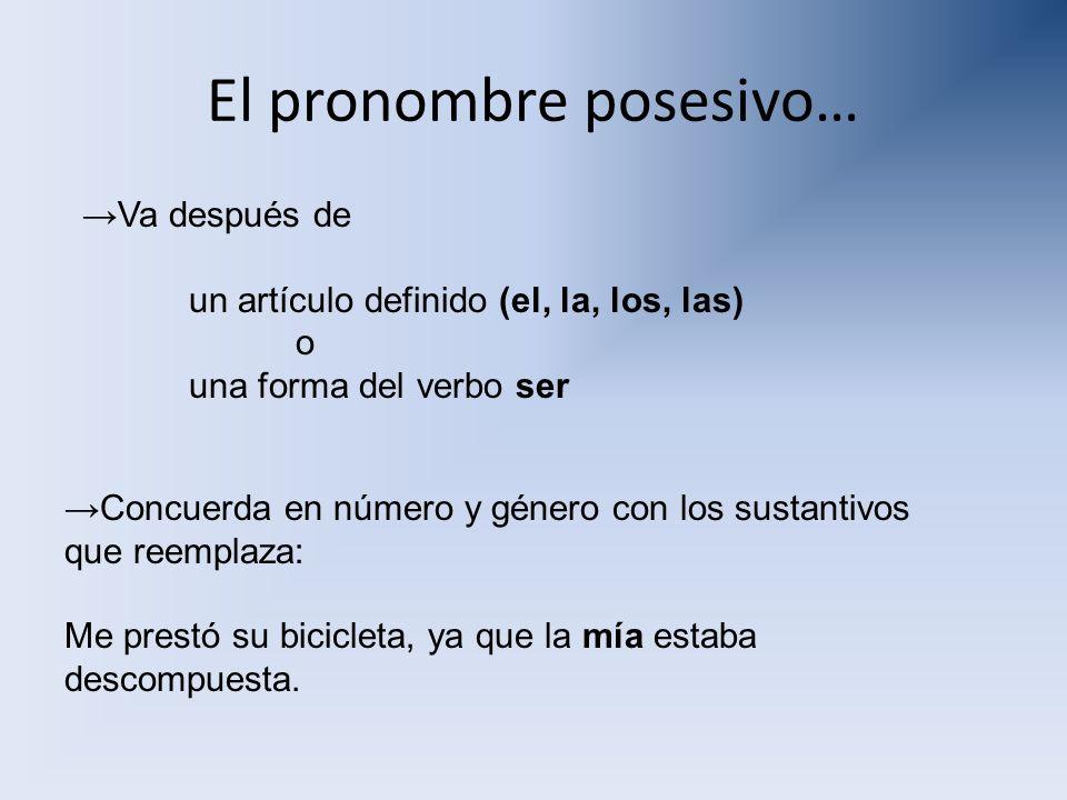 El pronombre posesivo… Va después de un artículo definido (el, la, los, las) o una forma del verbo ser Concuerda en número y género con los sustantivo