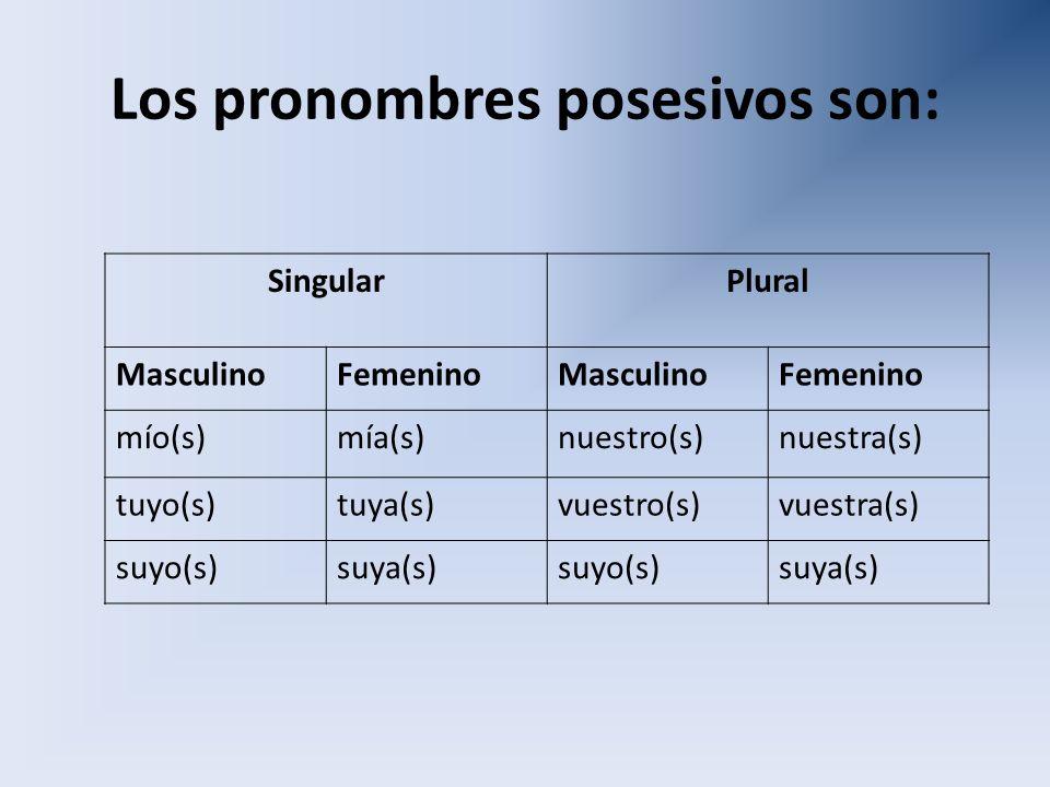 Los pronombres posesivos son: SingularPlural MasculinoFemeninoMasculinoFemenino mío(s)mía(s)nuestro(s)nuestra(s) tuyo(s)tuya(s)vuestro(s)vuestra(s) su