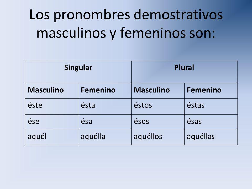 Los pronombres demostrativos masculinos y femeninos son: SingularPlural MasculinoFemeninoMasculinoFemenino ésteéstaéstoséstas éseésaésosésas aquélaqué