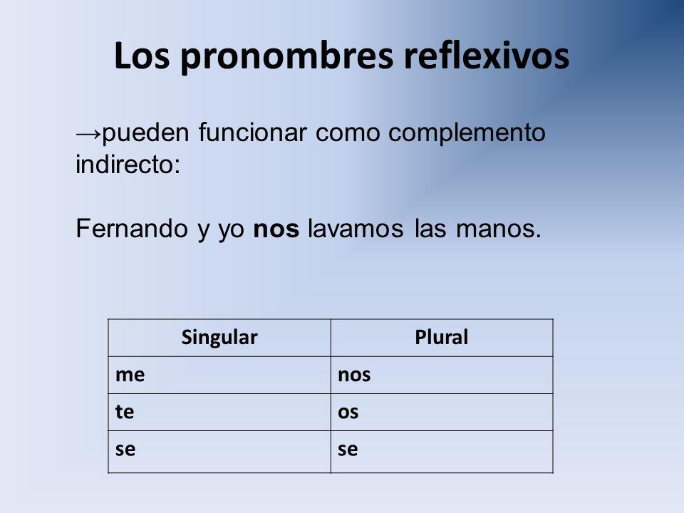 Los pronombres reflexivos SingularPlural menos teos se pueden funcionar como complemento indirecto: Fernando y yo nos lavamos las manos.