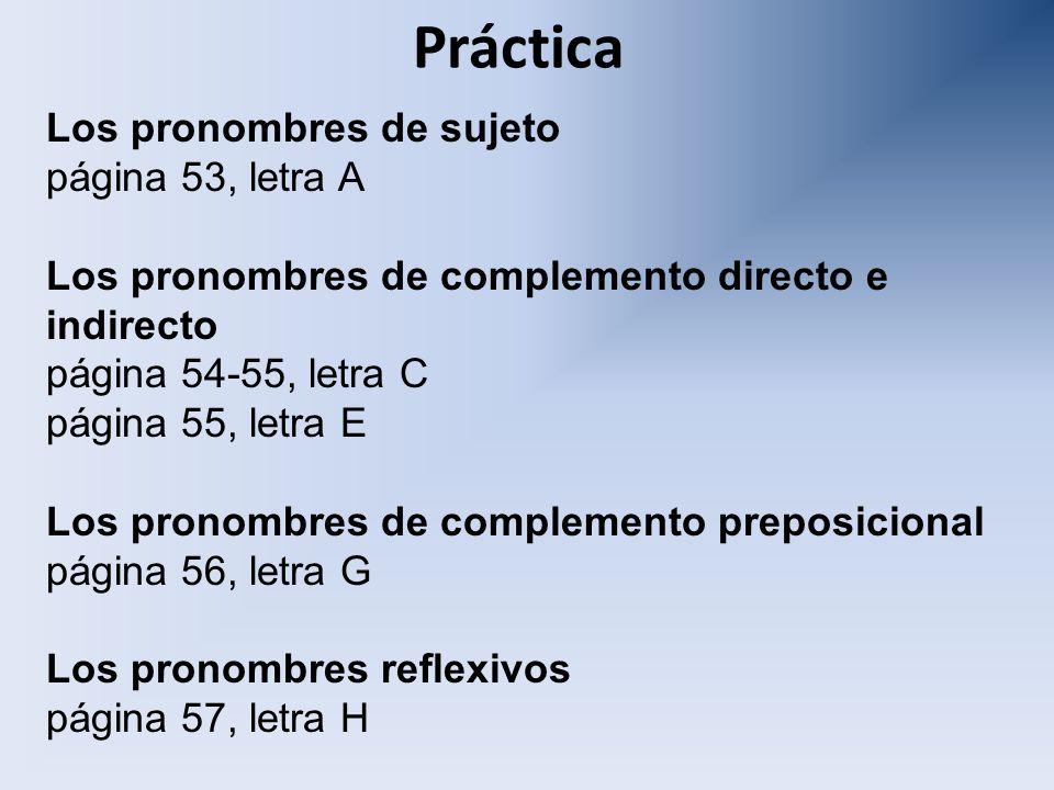 Práctica Los pronombres de sujeto página 53, letra A Los pronombres de complemento directo e indirecto página 54-55, letra C página 55, letra E Los pr