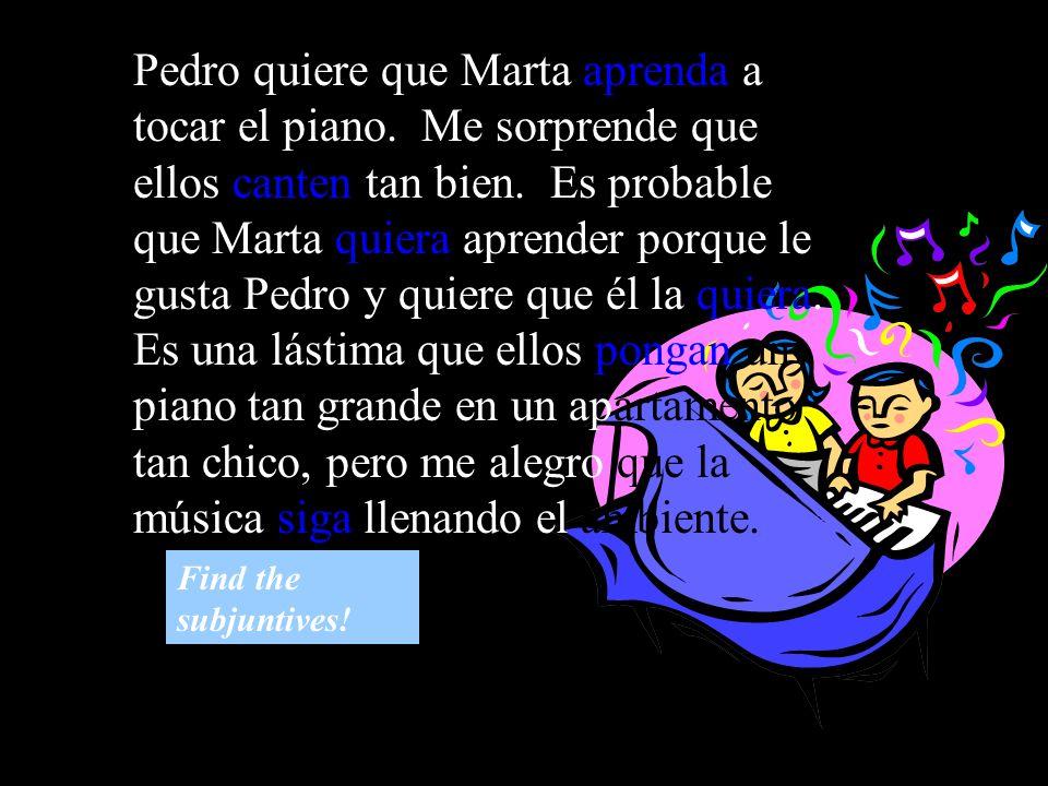 Pedro quiere que Marta aprenda a tocar el piano. Me sorprende que ellos canten tan bien. Es probable que Marta quiera aprender porque le gusta Pedro y