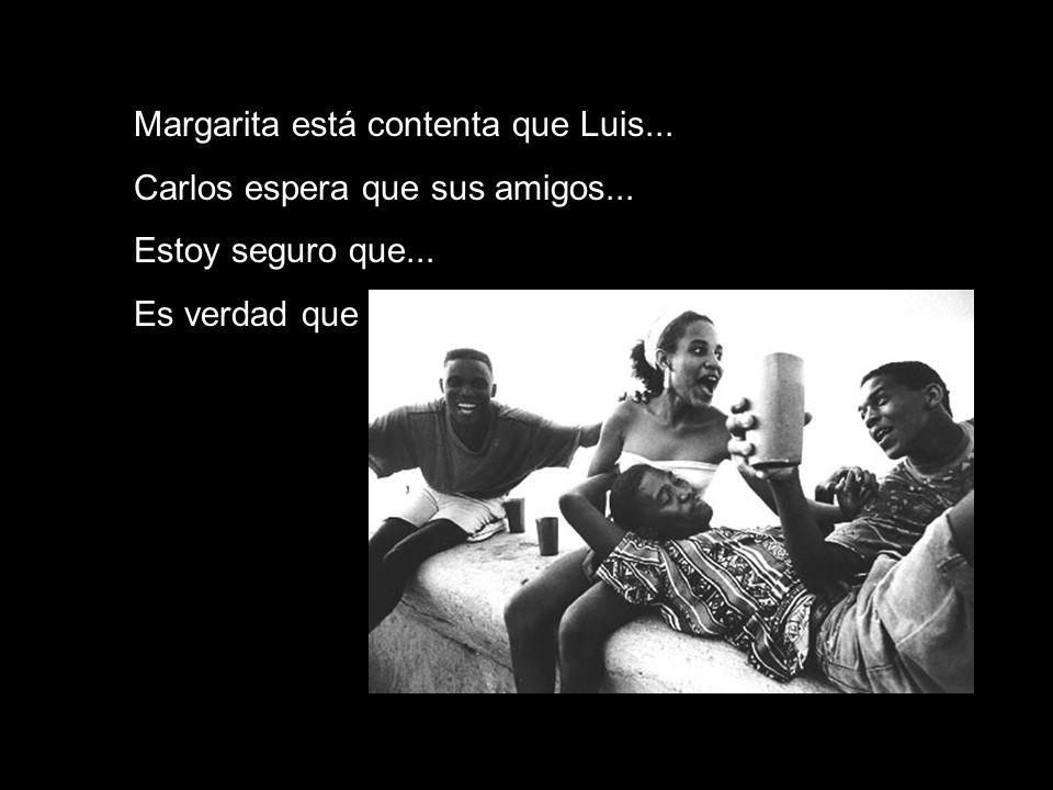 Margarita está contenta que Luis... Carlos espera que sus amigos... Estoy seguro que... Es verdad que los jóvenes...