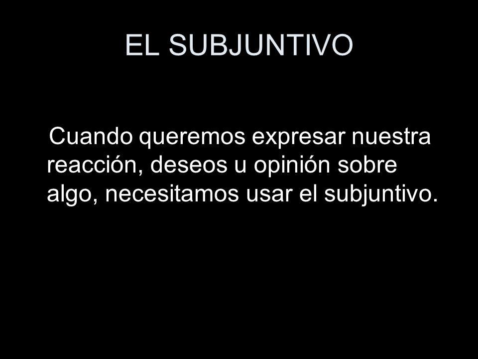 EL SUBJUNTIVO Cuando queremos expresar nuestra reacción, deseos u opinión sobre algo, necesitamos usar el subjuntivo.