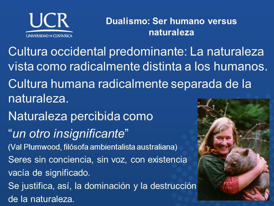 Dualismo: Ser humano versus naturaleza Cultura occidental predominante: La naturaleza vista como radicalmente distinta a los humanos. Cultura humana r