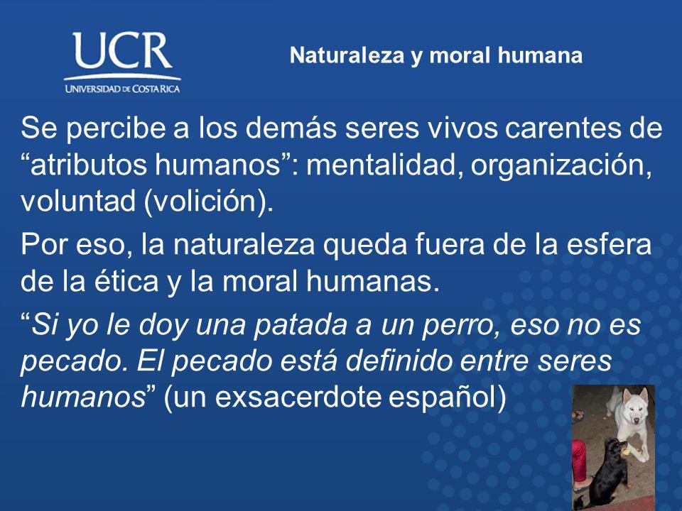 Naturaleza y moral humana Se percibe a los demás seres vivos carentes de atributos humanos: mentalidad, organización, voluntad (volición). Por eso, la