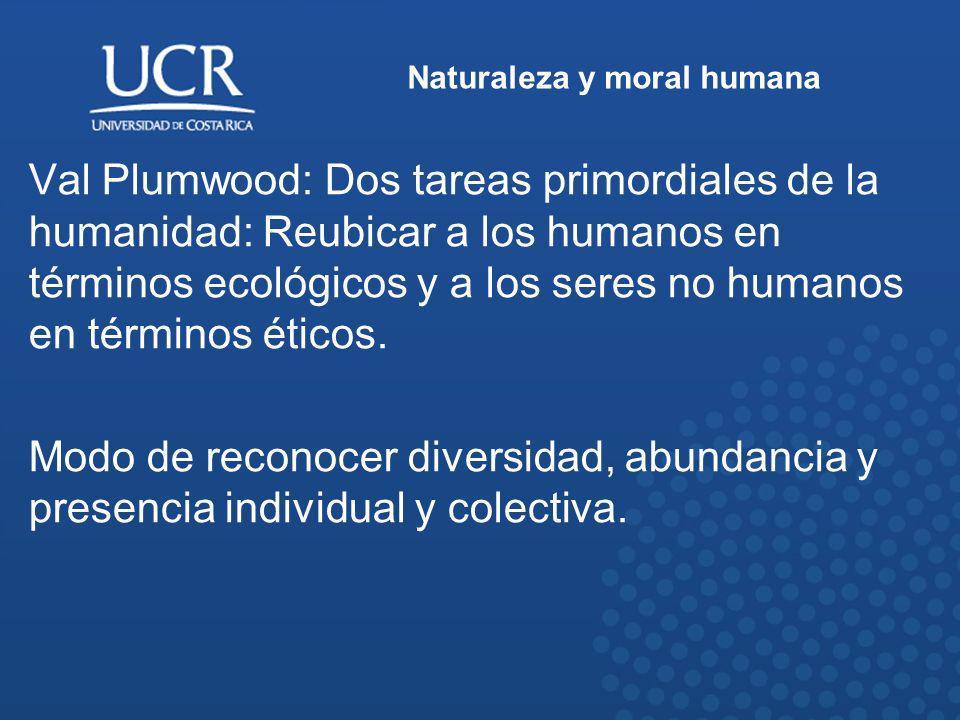 Naturaleza y moral humana Val Plumwood: Dos tareas primordiales de la humanidad: Reubicar a los humanos en términos ecológicos y a los seres no humano