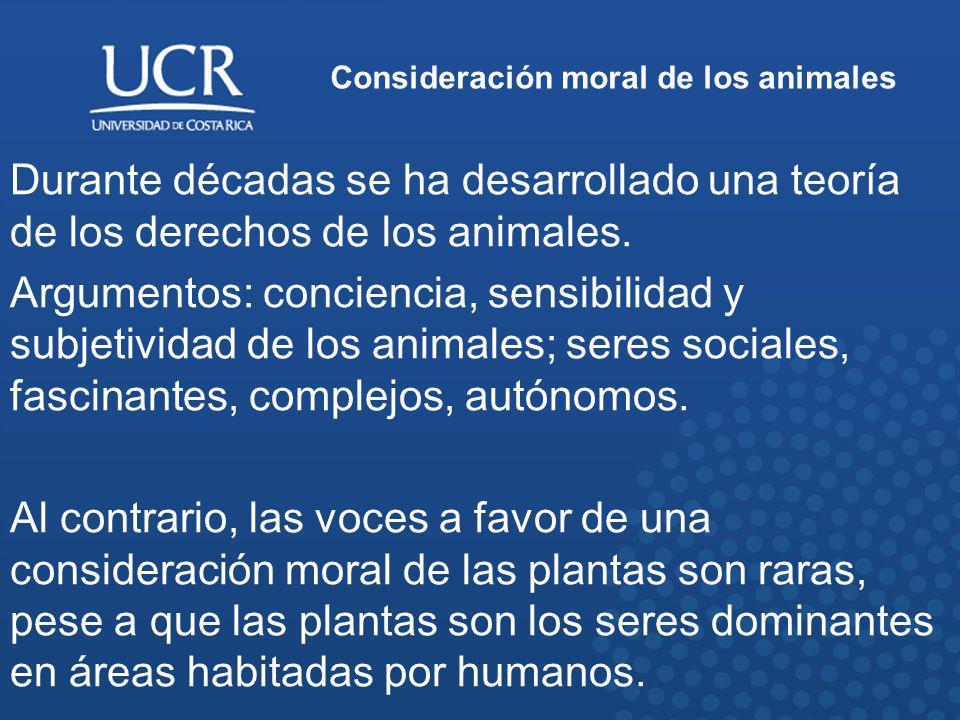 Consideración moral de los animales Durante décadas se ha desarrollado una teoría de los derechos de los animales. Argumentos: conciencia, sensibilida