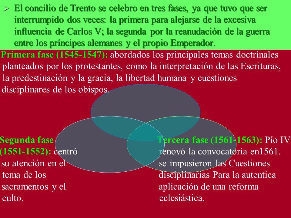 El concilio de Trento se celebro en tres fases, ya que tuvo que ser interrumpido dos veces: la primera para alejarse de la excesiva influencia de Carlos V; la segunda por la reanudación de la guerra entre los príncipes alemanes y el propio Emperador.