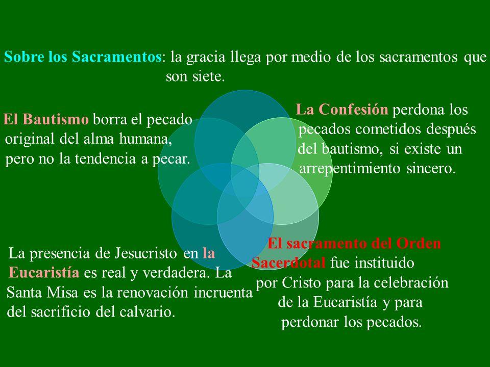 Sobre los Sacramentos: la gracia llega por medio de los sacramentos que son siete. La Confesión perdona los pecados cometidos después del bautismo, si