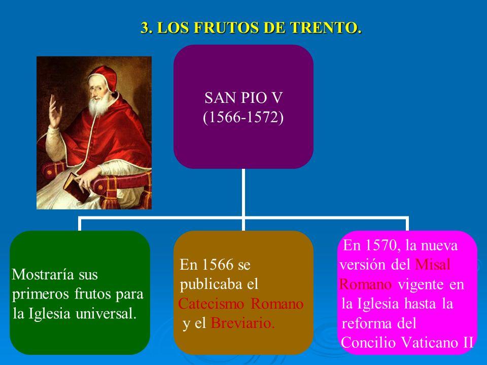 3. LOS FRUTOS DE TRENTO. SAN PIO V (1566-1572) Mostraría sus primeros frutos para la Iglesia universal. En 1566 se publicaba el Catecismo Romano y el