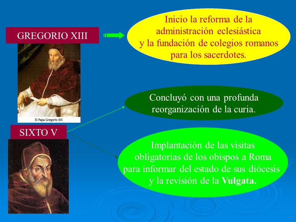 GREGORIO XIII Inicio la reforma de la administración eclesiástica y la fundación de colegios romanos para los sacerdotes. SIXTO V Concluyó con una pro
