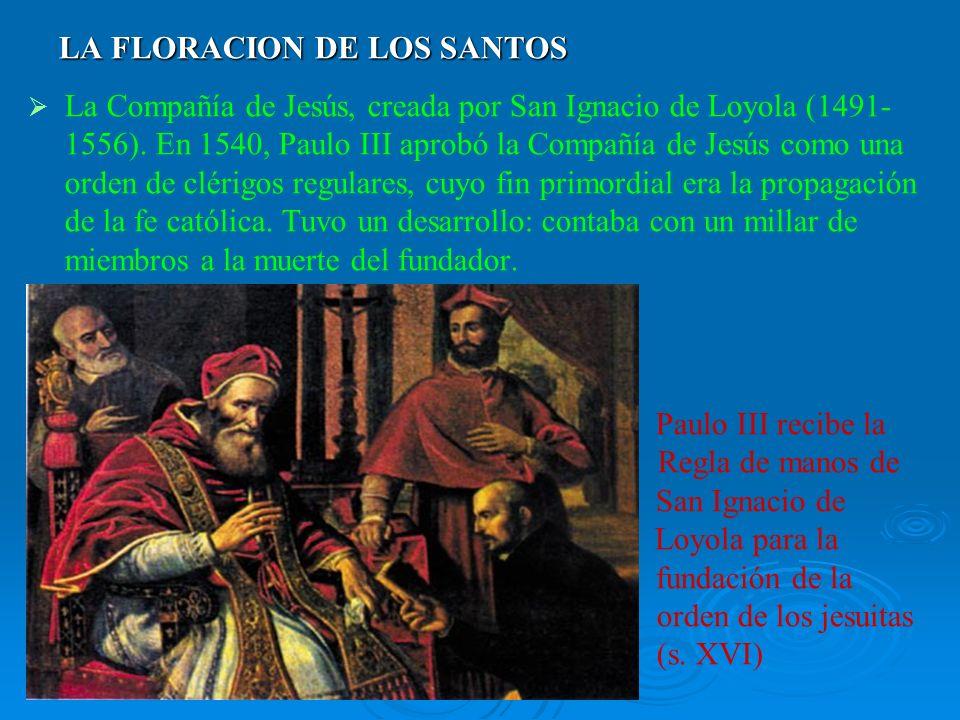 LA FLORACION DE LOS SANTOS La Compañía de Jesús, creada por San Ignacio de Loyola (1491- 1556). En 1540, Paulo III aprobó la Compañía de Jesús como un