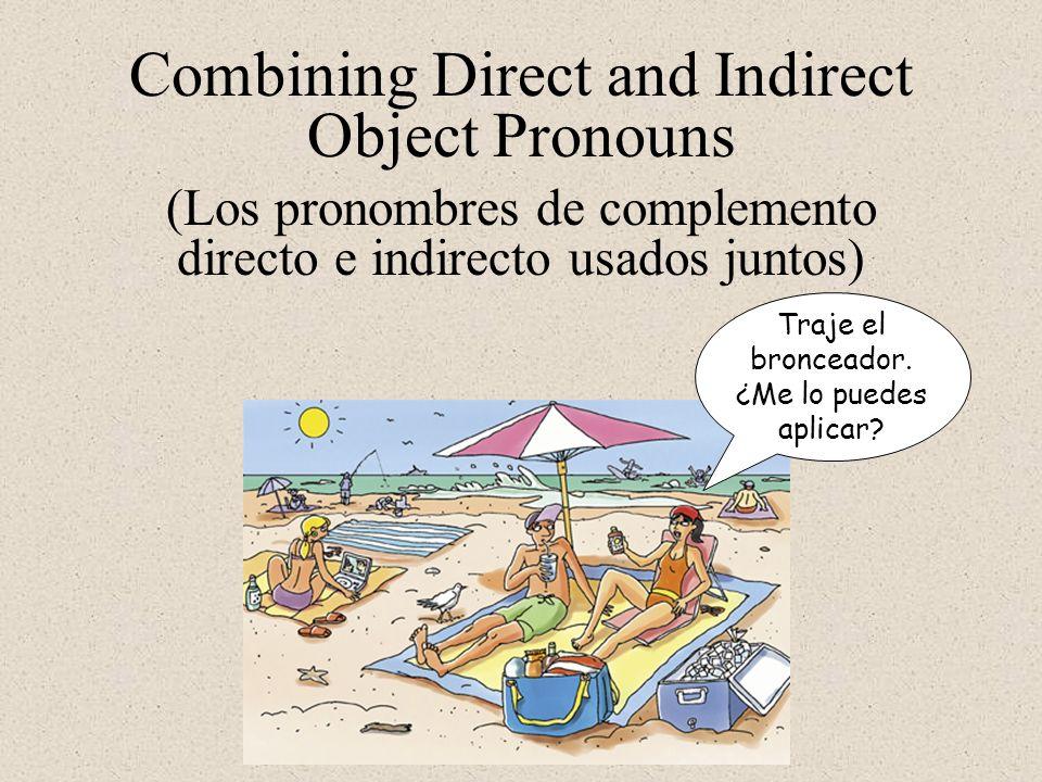Combining Direct and Indirect Object Pronouns Traje el bronceador. ¿Me lo puedes aplicar? (Los pronombres de complemento directo e indirecto usados ju