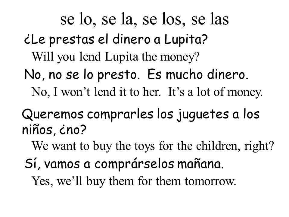 ¿Le prestas el dinero a Lupita? Will you lend Lupita the money? No, no se lo presto. Es mucho dinero. No, I wont lend it to her. Its a lot of money. s