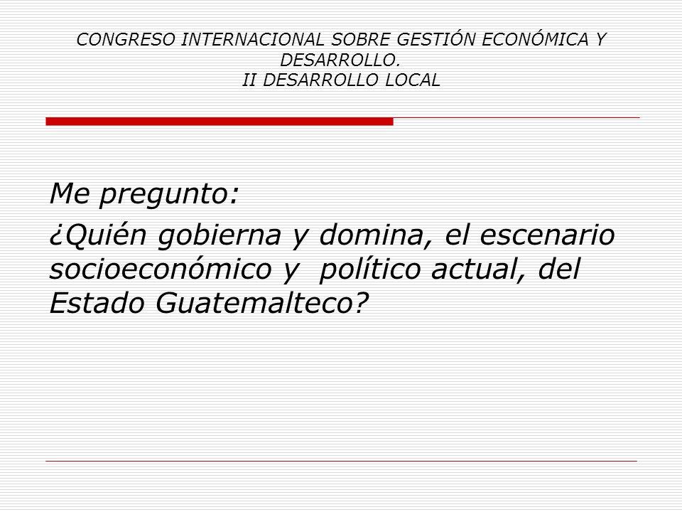 CONGRESO INTERNACIONAL SOBRE GESTIÓN ECONÓMICA Y DESARROLLO. II DESARROLLO LOCAL Las preguntas; ¿Quién gobierna y domina, el escenario socioeconómico
