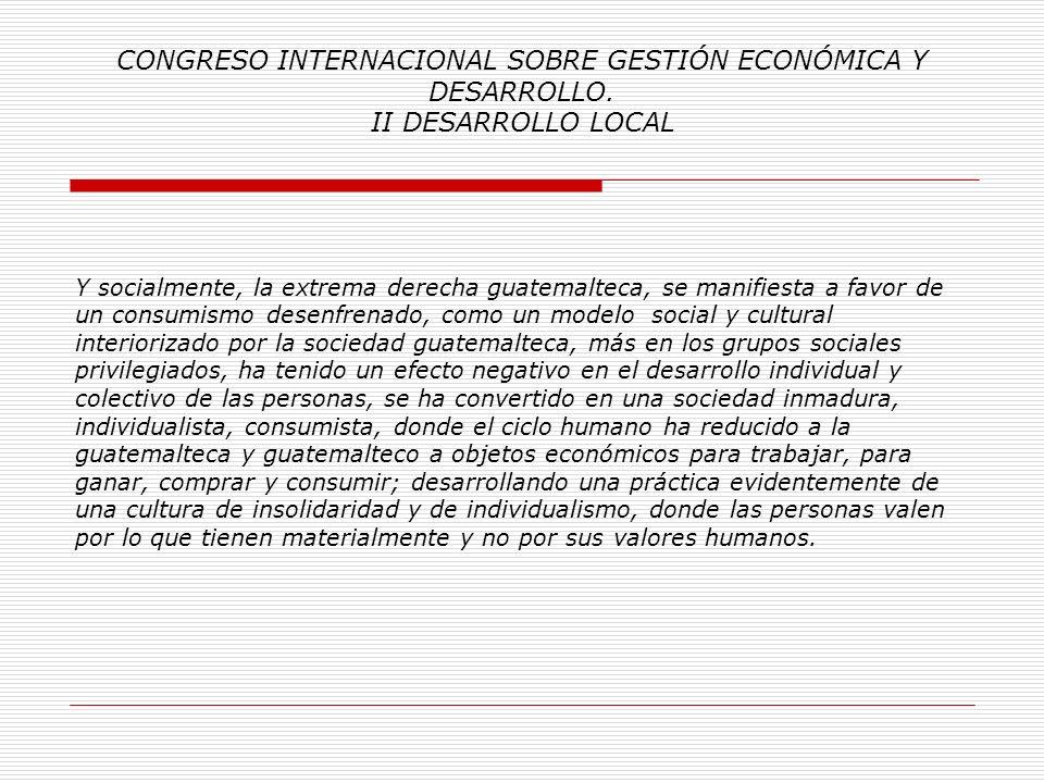CONGRESO INTERNACIONAL SOBRE GESTIÓN ECONÓMICA Y DESARROLLO. II DESARROLLO LOCAL Económicamente, la extrema derecha guatemalteca, es prácticamente due