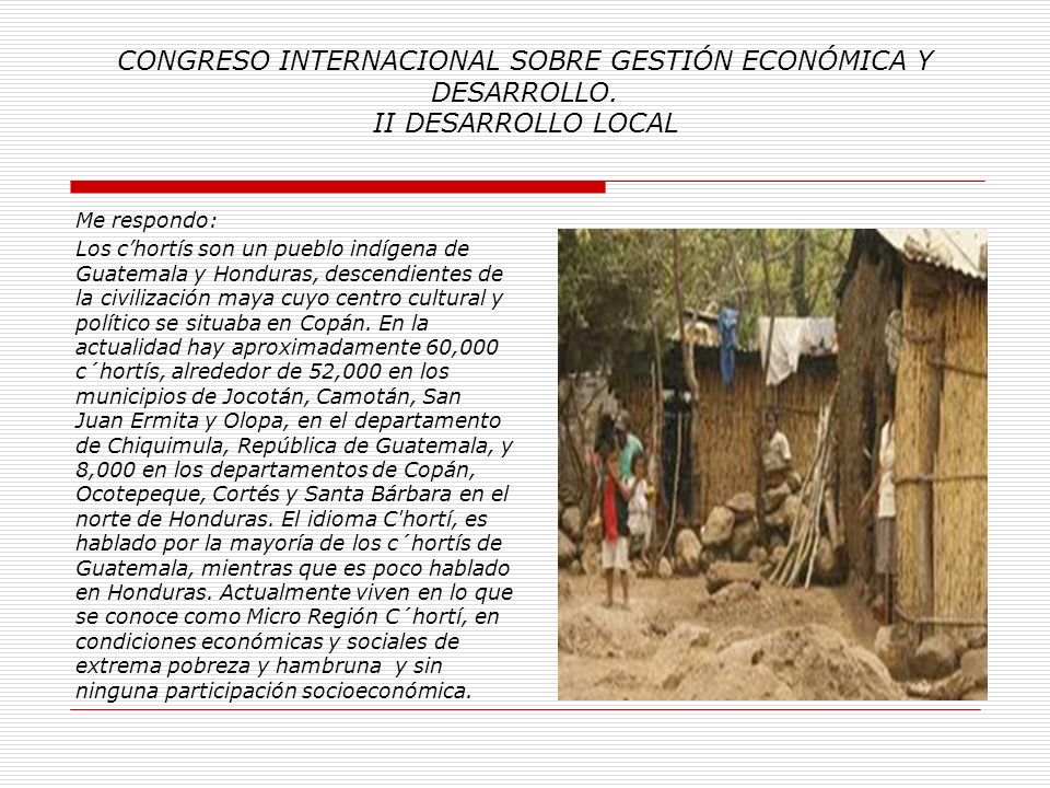 CONGRESO INTERNACIONAL SOBRE GESTIÓN ECONÓMICA Y DESARROLLO. II DESARROLLO LOCAL Me pregunto: 2. ¿ Quienes son los Mayas C´hortís?