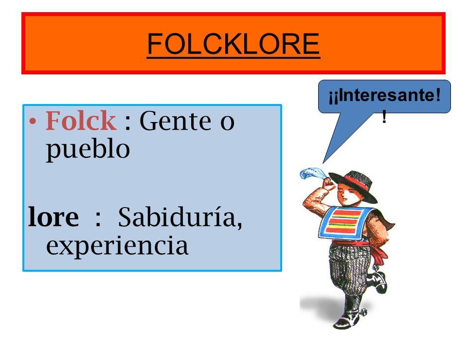 FOLCKLORE Folck : Gente o pueblo lore : Sabiduría, experiencia ¡¡Interesante! !