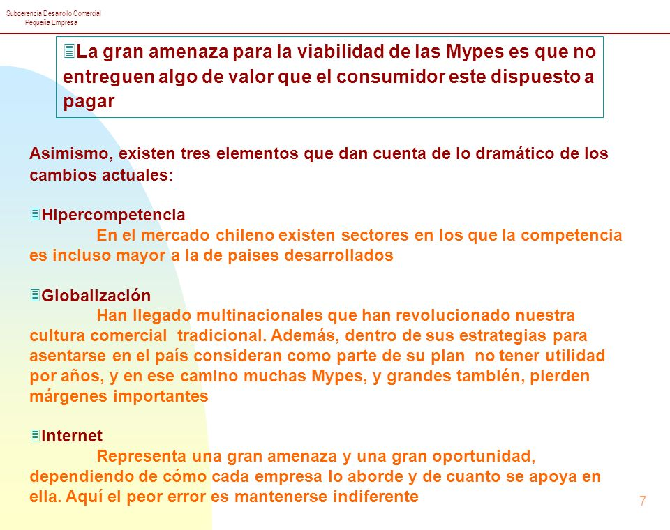 Subgerencia Desarrollo Comercial Pequeña Empresa 7 3Hipercompetencia En el mercado chileno existen sectores en los que la competencia es incluso mayor a la de paises desarrollados 3Globalización Han llegado multinacionales que han revolucionado nuestra cultura comercial tradicional.