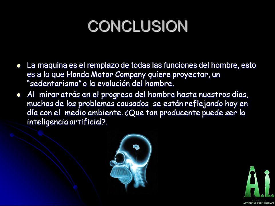 CONCLUSION La maquina es el remplazo de todas las funciones del hombre, esto es a lo que Honda Motor Company quiere proyectar, un sedentarismo o la ev