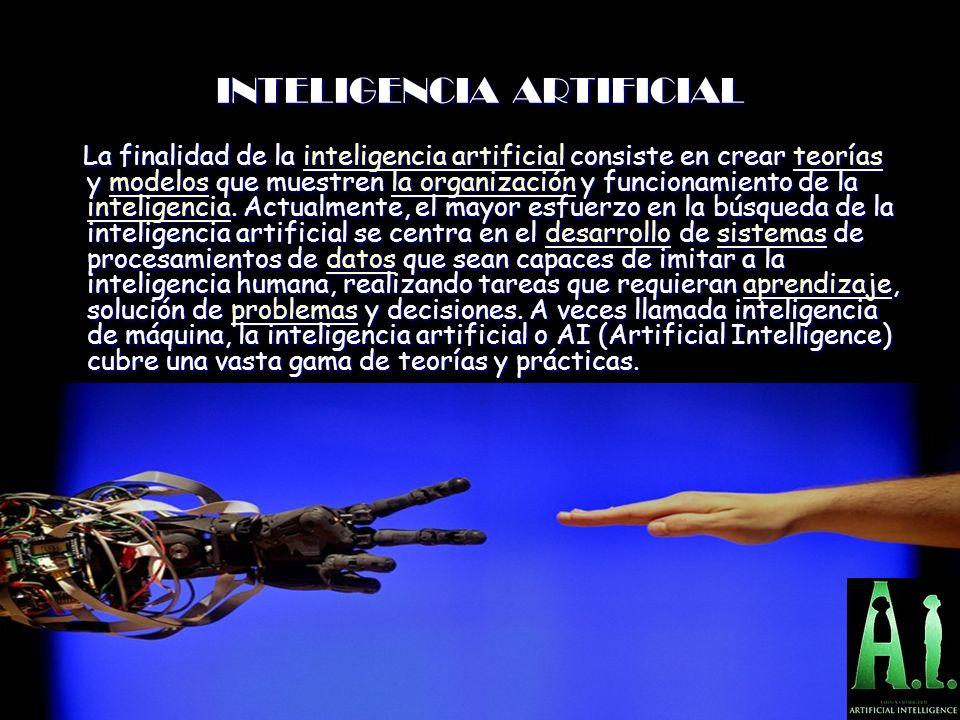 INTELIGENCIA ARTIFICIAL La finalidad de la inteligencia artificial consiste en crear teorías y modelos que muestren la organización y funcionamiento de la inteligencia.