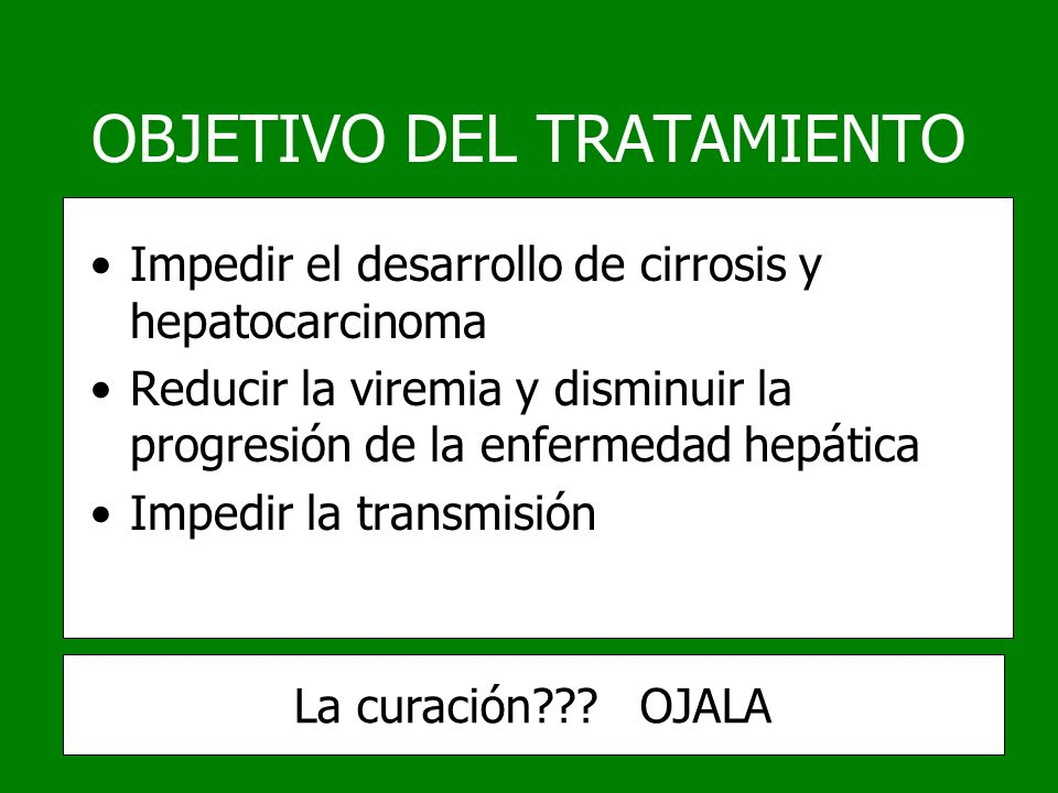 OBJETIVO DEL TRATAMIENTO Impedir el desarrollo de cirrosis y hepatocarcinoma Reducir la viremia y disminuir la progresión de la enfermedad hepática Im