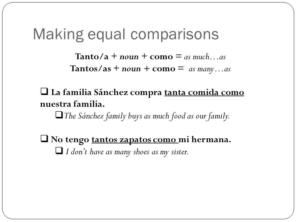 Making equal comparisons Tanto/a + noun + como = as much…as Tantos/as + noun + como = as many…as La familia Sánchez compra tanta comida como nuestra f
