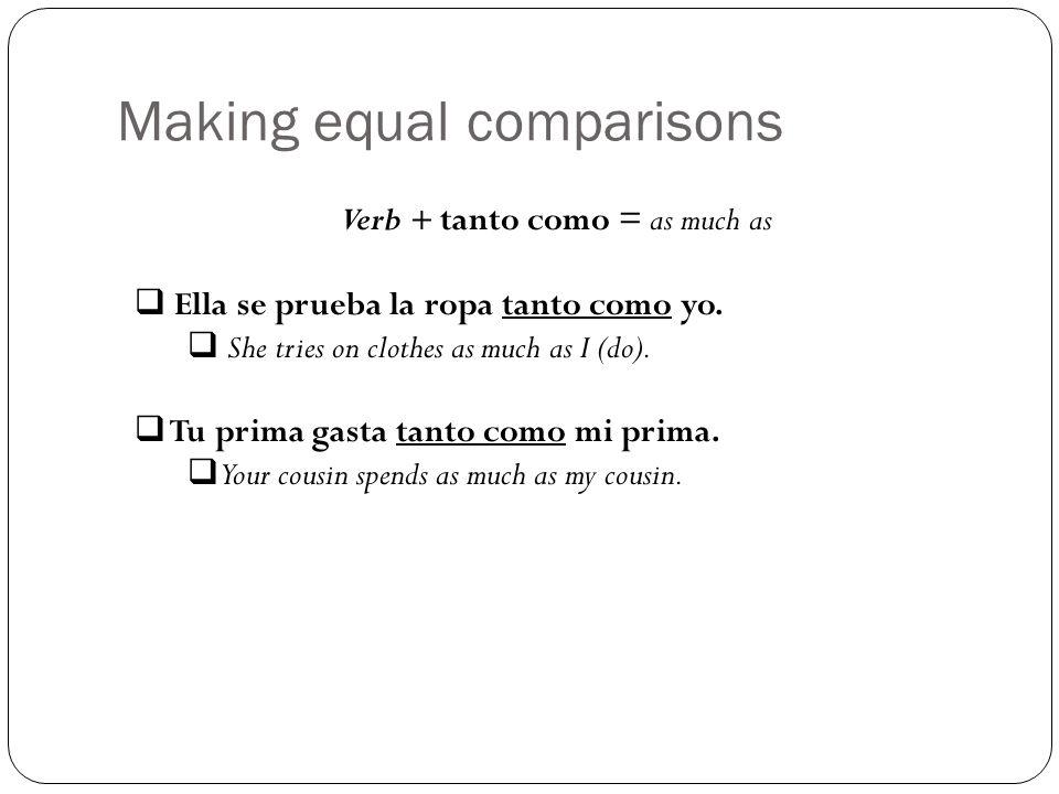 Making equal comparisons Verb + tanto como = as much as Ella se prueba la ropa tanto como yo. She tries on clothes as much as I (do). Tu prima gasta t