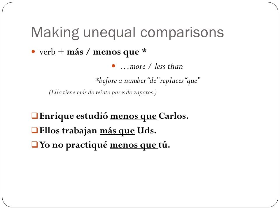 Making unequal comparisons verb + más / menos que * …more / less than *before a number de replaces que (Ella tiene más de veinte pares de zapatos.) En