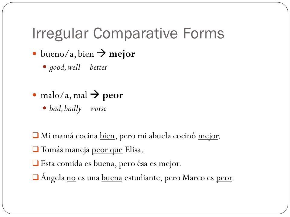 Irregular Comparative Forms bueno/a, bien mejor good, wellbetter malo/a, mal peor bad, badlyworse Mi mamá cocina bien, pero mi abuela cocinó mejor. To