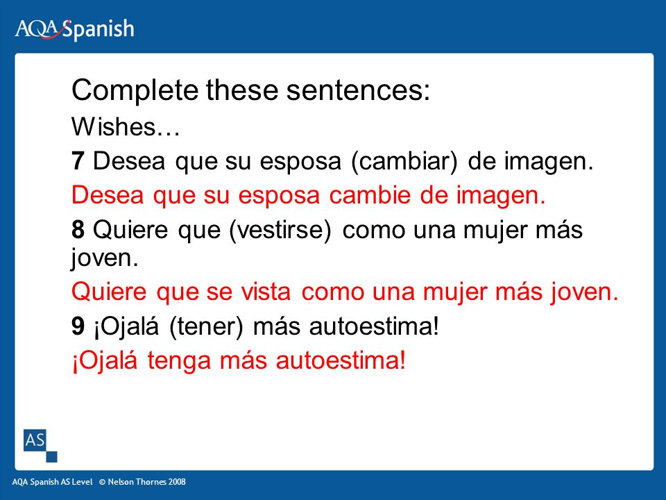 AQA Spanish AS Level © Nelson Thornes 2008 Complete these sentences: Wishes… 7 Desea que su esposa (cambiar) de imagen.